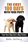 The First 100 Days With Your Puppy: Train Your Dog Like a Dog Trainer