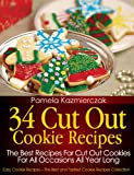 34 Cut Out Cookie Recipes - The Best Recipes For Cut Out Cookies For All Occasions All Year Long (Easy Cookie Recipes - The Best and Tastiest Cookie Recipes Collection)