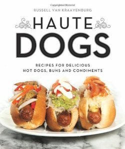 Haute Dogs: Recipes for Delicious Hot Dogs, Buns, and Condiments by Russell van Kraayenburg | Featured Book of the Day | wearewordnerds.com