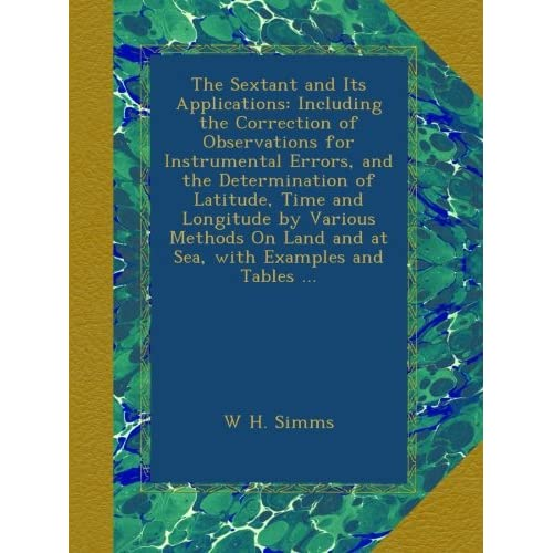 The Sextant and Its Applications: Including the Correction of Observations for Instrumental Errors, and the Determination of Latitude, Time and ... Land and at Sea, with Examples and Tables ... W H. Simms