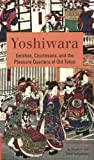 Yoshiwara: Geishas, Courtesans, and the Pleasure Quarters of Old Tokyo (Tuttle Classics)