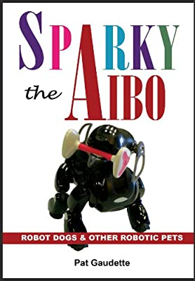 Sparky the AIBO: Robot Dogs & Other Robotic Pets (English Edition)