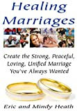 Healing Marriages - Create the Strong, Peaceful, Loving, Unified Marriage You've Always Wanted