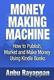 Money Making Machine - How To Publish, Market and Make Money Using Kindle Books