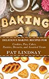 Baking: Delicious Baking Recipes For Cookies, Pies, Cakes, Pastries, Desserts, and Assorted Treats