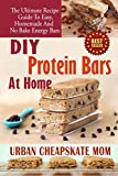 DIY Protein Bars At Home: The Ultimate Guide To Easy, Homemade, And No Bake Energy Bars (Protein Diet, Protein Shake Diet, Snack Recipes, Weight Loss, Cookbooks, Paleo, Healthy Living, Dieting)
