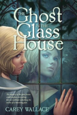 The Ghost in the Glass House by Carey Wallace | Featured Book of the Day | wearewordnerds.com