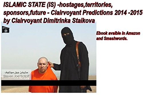 ISLAMIC STATE (IS) - hostages,territories,sponsors,future - Clairvoyant Predictions 2014 - 2015 by Clairvoyant Dimitrinka Staikova