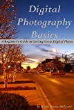 Digital Photography Basics: A Beginner's Guide to Getting Great Digital Photos