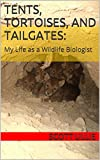 Tents, Tortoises, and Tailgates: My Life as a Wildlife Biologist