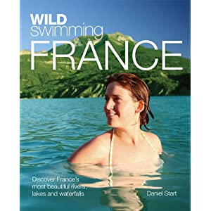 Wild Swimming France: Discover France's Most Beautiful Rivers, Lakes and Waterfalls