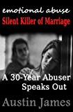 Emotional Abuse: Silent Killer of Marriage - A 30 Year Abuser Speaks Out
