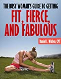 The Busy Woman's Guide to Getting Fit, Fierce, and Fabulous