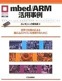 mbed/ARM活用事例: 世界で利用の広まる組み込みマイコンを理解するために (マイコン活用シリーズ)