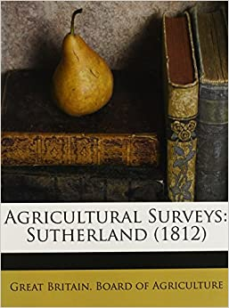 Agricultural Surveys Sutherland 1812 Great Britain Board Of Agriculture 9781173064112