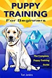 Puppy Training: Puppy Training for Beginners: The Complete Puppy Training Guide to Crate Training, Clicker Training, Leash Training, Housebreaking, Nutrition, and More