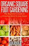 Organic Square Foot Gardening: The Beginner's Guide to Growing More in Less Space (Organic Gardening Beginners Planting Guides)