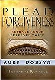 PLEAD FORGIVENESS: Betrayed Once, Betrayed Twice