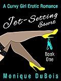 Romance: Jet-Setting Escort (Book 1) (A Curvy Girl Erotic Romance)