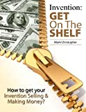 Invention: Get On The Shelf - How to get your Invention Selling & Making Money