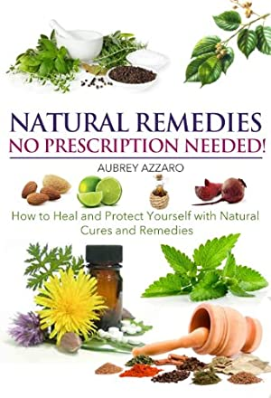 Natural Remedies: No Prescription Needed - How to Heal and Protect Yourself with Natural Cures and Remedies