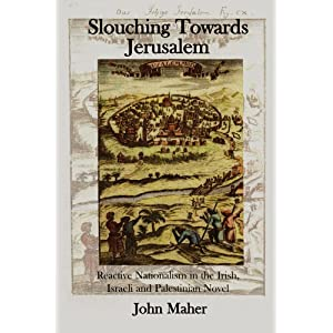 Slouching Towards Jerusalem: Reactive Nationalism in the Irish, Israeli and Palestinian Novel, 1985-2005