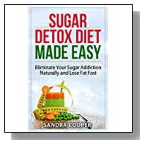 Sugar Detox Diet Made Easy: Eliminate Your Sugar Addiction Naturally and Lose Fat Fast (Health Top Rated Series)