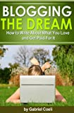 Blogging the Dream - How to Write About What You Love and Get Paid For It (Make Money Blogging)