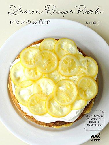 レモンのお菓子 -レモンケーキ、マフィン、タルト、プディング…甘酸っぱくておいしい45レシピ-