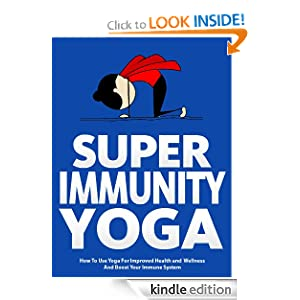 Super Immunity Yoga: How To Use Yoga For Improved Health and Wellness By Boosting Immunity (Just Do Yoga)
