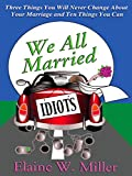 We All Married Idiots: 3 Things You Will Never Change About Your Marriage & 10 Things You Can