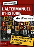 L'altermanuel d'histoire de France : Ce que nos enfants n'apprennent plus au collège par Dimitri Casali