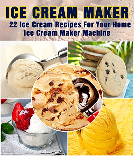 Ice Cream Maker - 22 Ice Cream Recipes For Your Home Ice Cream Maker Machine