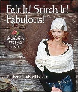 Felt It! Stitch It! Fabulous! Creative Wearables From Flea Market Finds | Katheryn Tidwell Bieber