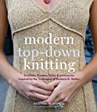 Modern Top-Down Knitting: Sweaters, Dresses, Skirts & Accessories Inspired by the Techniques of Barbara G. Walker