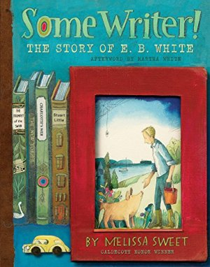 Some Writer!: The Story of E. B. White by Melissa Sweet | Featured Book of the Day | wearewordnerds.com