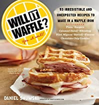 Will It Waffle?: 53 Irresistible and Unexpected Recipes to Make in a Waffle Iron