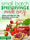 Small Batch Preserving Made Easy: Freezer and Fridge Jam, Jelly, Marmalade, Preserve and Conserve Recipes