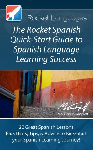 The Rocket Spanish Quick-Start Guide to Spanish Language Learning Success (A Quick-Start Guide from Rocket Languages)