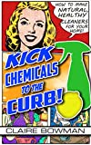 Kick Chemicals To The Curb!: How To Make Natural, Healthy Cleaners For Your Home
