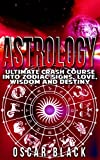Astrology: Ultimate Crash Course Into Zodiac Signs, Love, Wisdom and Destiny (Astrology Mastery, Astrology Books)