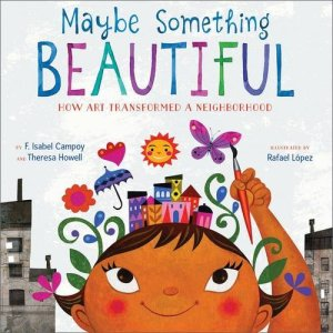 Maybe Something Beautiful: How Art Transformed a Neighborhood by F. Isabel Campoy | Featured Book of the Day | wearewordnerds.com