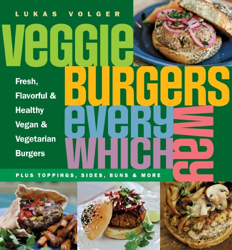 Veggie Burgers Every Which Way: Fresh, Flavorful and Healthy Vegan and Vegetarian Burgers