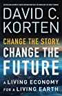 Change the Story, Change the Future: A Living Economy for a Living Earth - David C. Korten