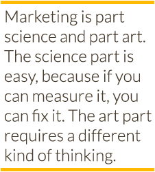 Marketing is part science and part art. The science part is easy, because if you can measure it, you can fix it. The art part requires a different kind of thinking.