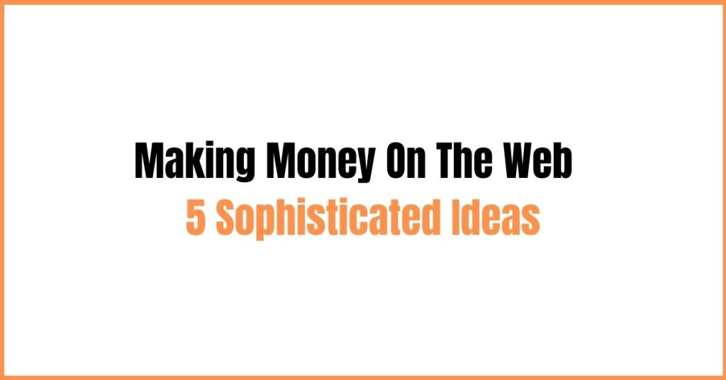 Making Money On The Web - 5 Sophisticated Ideas