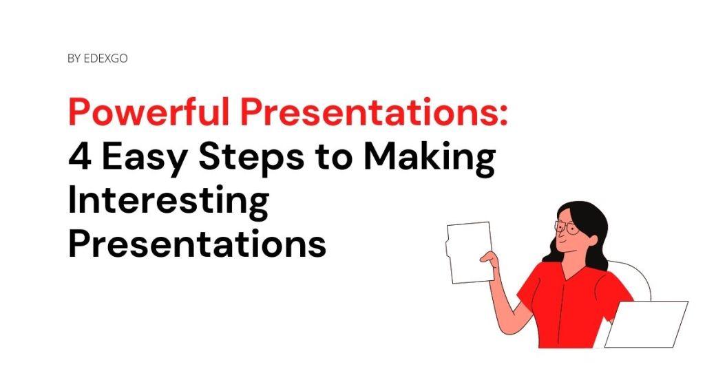 Powerful Presentations: 4 Easy Steps to Making Interesting Presentations