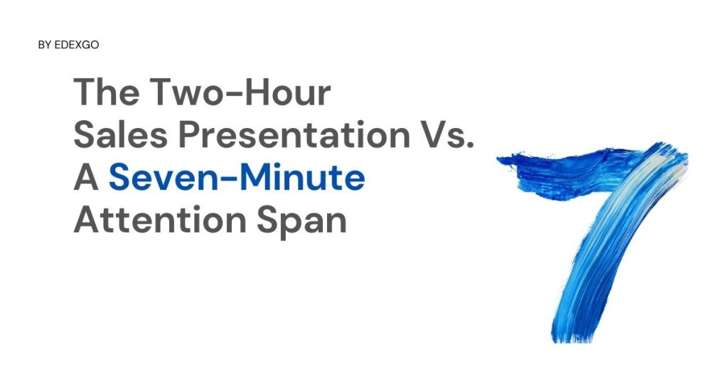 The Two-Hour Sales Presentation Vs. A Seven-Minute Attention Span