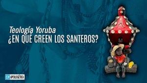 Teología Yoruba: ¿en qué creen los santeros? | EDF APOLOGETICA - Santería