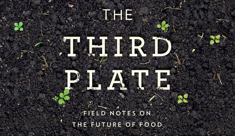 Praise for The Third Plate: Field Notes on the Future of Food